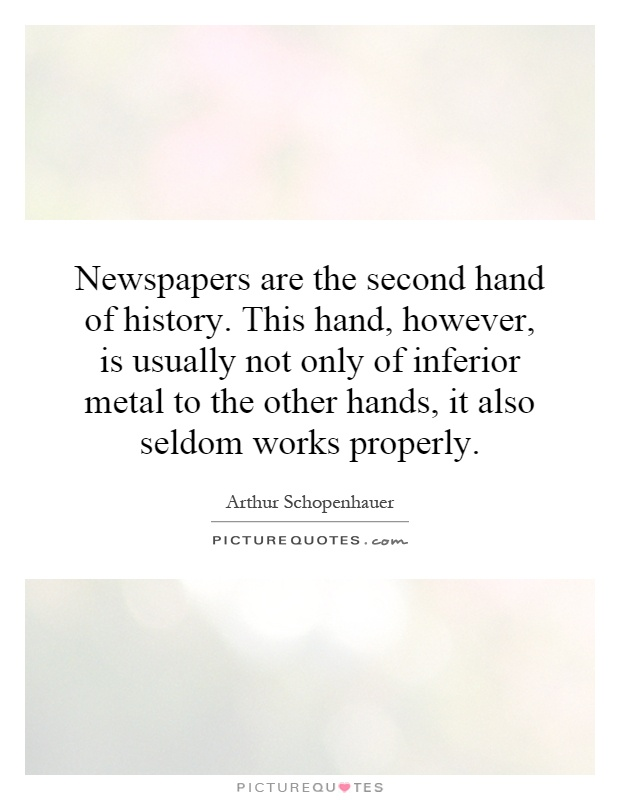Newspapers are the second hand of history. This hand, however, is usually not only of inferior metal to the other hands, it also seldom works properly Picture Quote #1