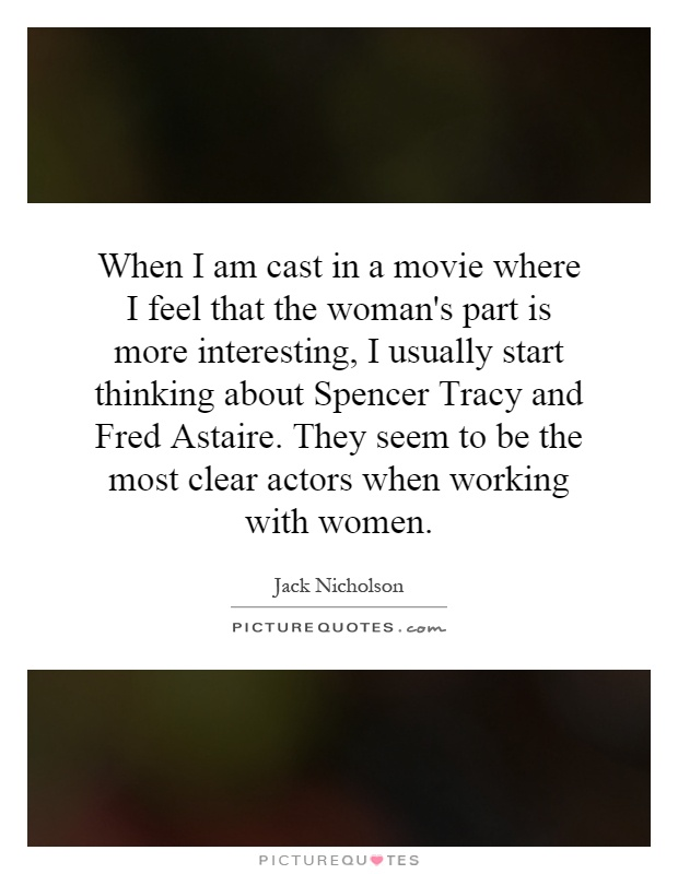 When I am cast in a movie where I feel that the woman's part is more interesting, I usually start thinking about Spencer Tracy and Fred Astaire. They seem to be the most clear actors when working with women Picture Quote #1