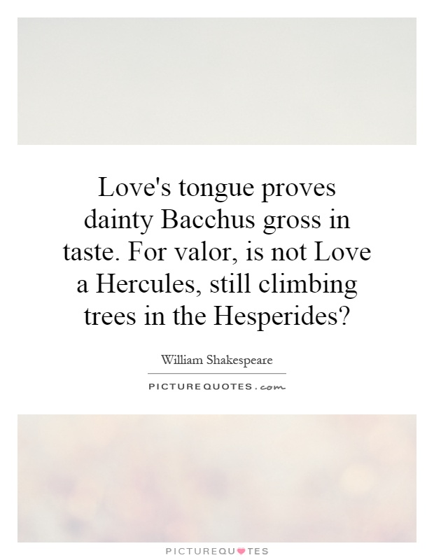 Love's tongue proves dainty Bacchus gross in taste. For valor, is not Love a Hercules, still climbing trees in the Hesperides? Picture Quote #1