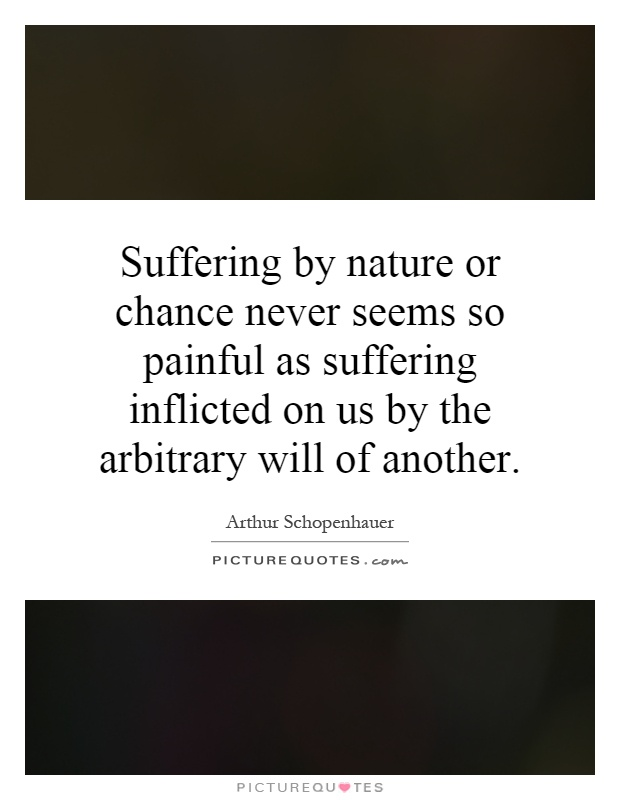 Suffering by nature or chance never seems so painful as suffering inflicted on us by the arbitrary will of another Picture Quote #1