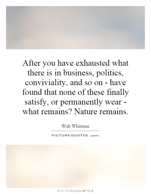 After you have exhausted what there is in business, politics, conviviality, and so on - have found that none of these finally satisfy, or permanently wear - what remains? Nature remains Picture Quote #1