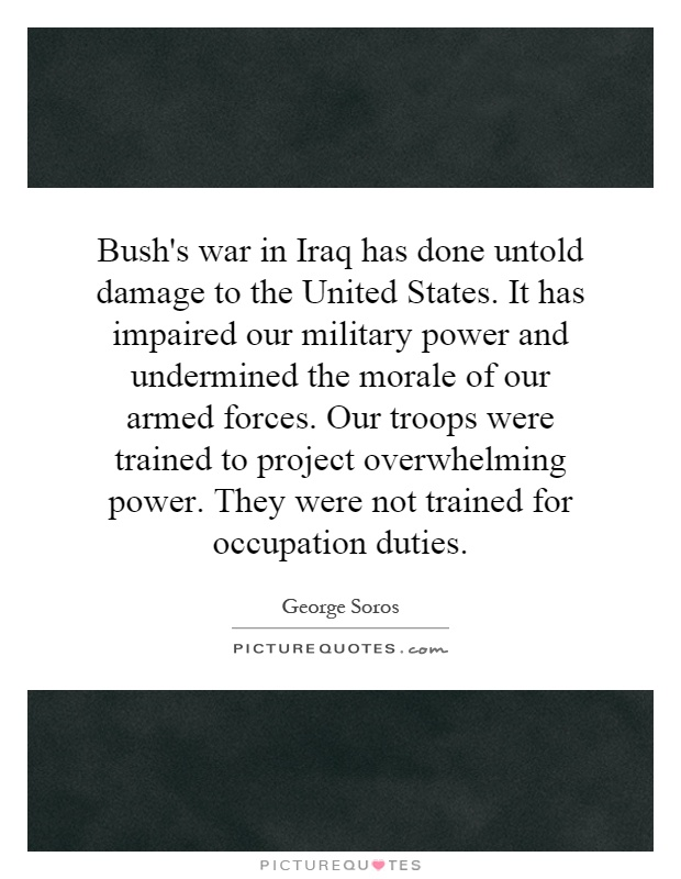Bush's war in Iraq has done untold damage to the United States. It has impaired our military power and undermined the morale of our armed forces. Our troops were trained to project overwhelming power. They were not trained for occupation duties Picture Quote #1