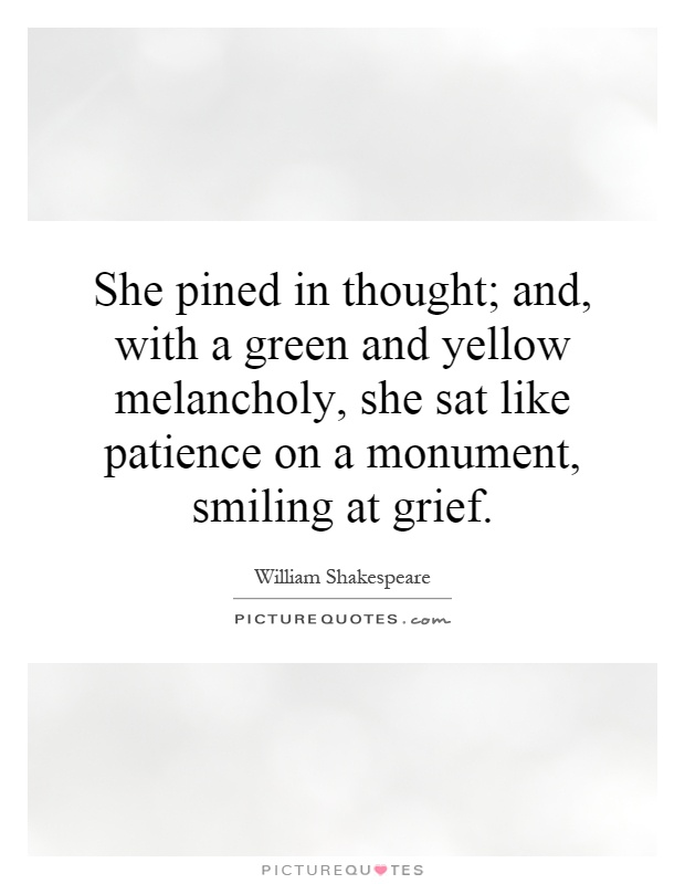 She pined in thought; and, with a green and yellow melancholy, she sat like patience on a monument, smiling at grief Picture Quote #1
