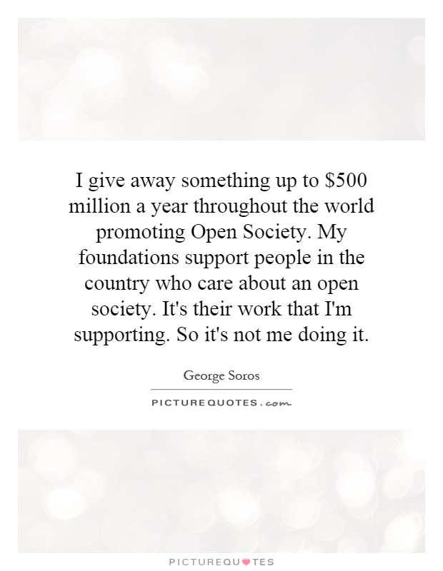 I give away something up to $500 million a year throughout the world promoting Open Society. My foundations support people in the country who care about an open society. It's their work that I'm supporting. So it's not me doing it Picture Quote #1