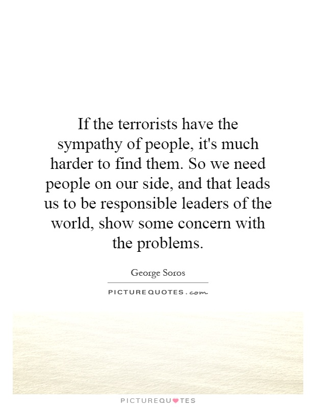 If the terrorists have the sympathy of people, it's much harder to find them. So we need people on our side, and that leads us to be responsible leaders of the world, show some concern with the problems Picture Quote #1
