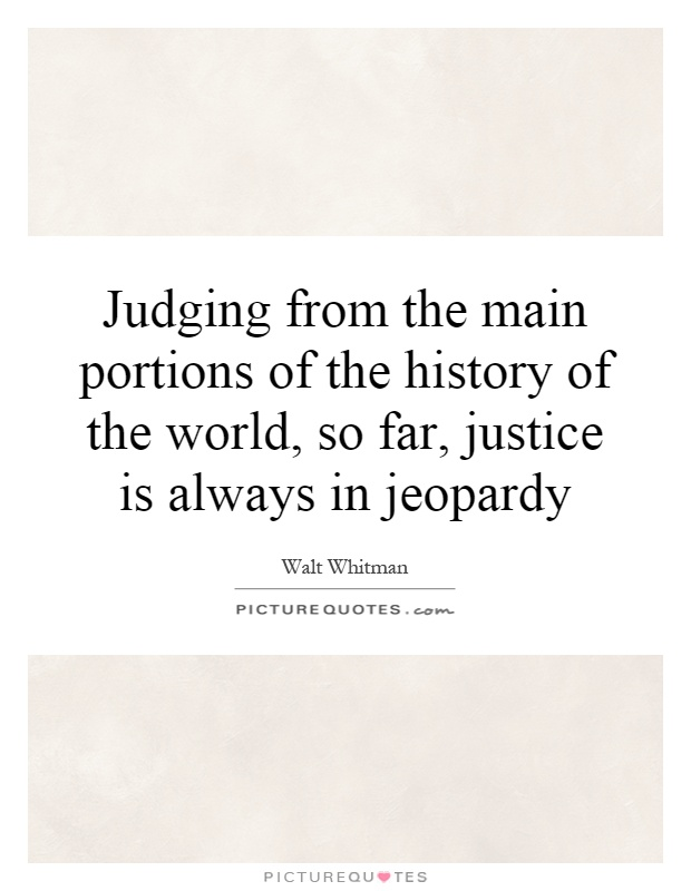 Judging from the main portions of the history of the world, so far, justice is always in jeopardy Picture Quote #1