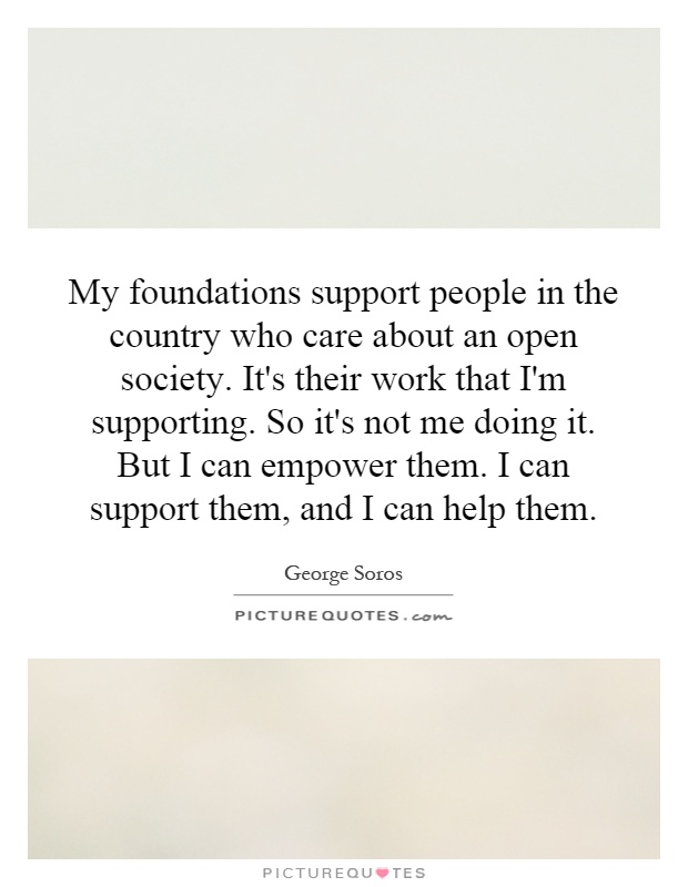 My foundations support people in the country who care about an open society. It's their work that I'm supporting. So it's not me doing it. But I can empower them. I can support them, and I can help them Picture Quote #1