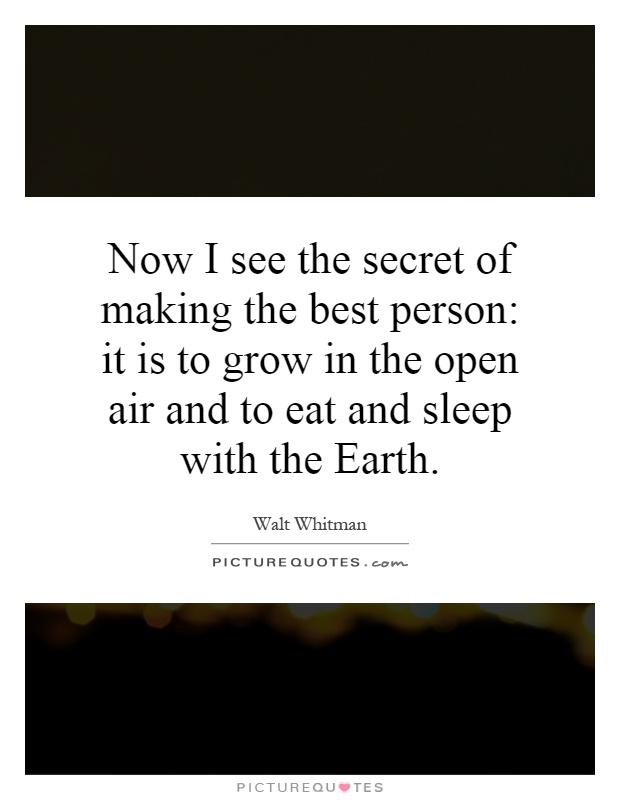 Now I see the secret of making the best person: it is to grow in the open air and to eat and sleep with the Earth Picture Quote #1