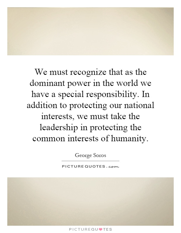 We must recognize that as the dominant power in the world we have a special responsibility. In addition to protecting our national interests, we must take the leadership in protecting the common interests of humanity Picture Quote #1