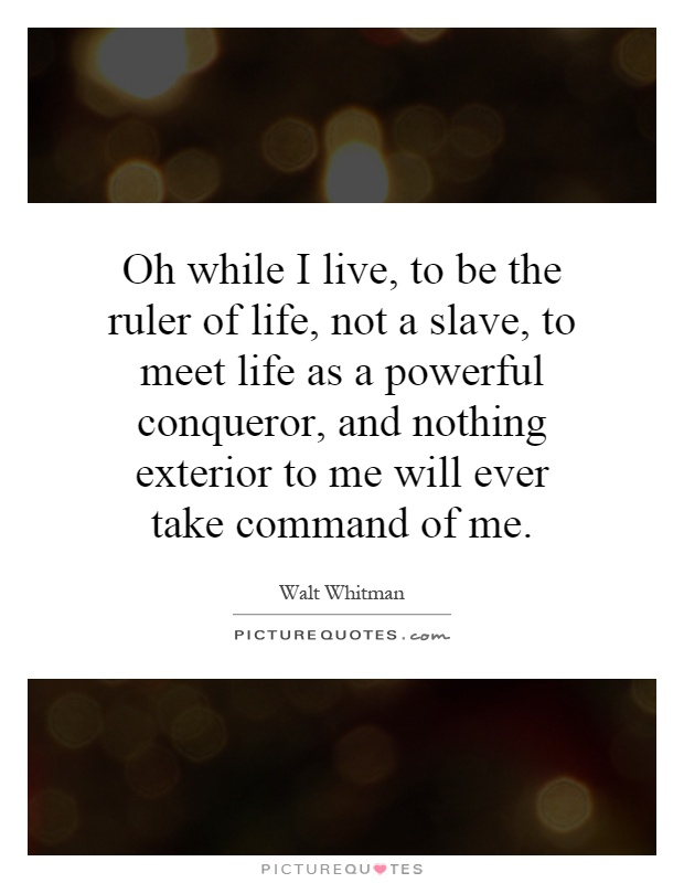 Oh while I live, to be the ruler of life, not a slave, to meet life as a powerful conqueror, and nothing exterior to me will ever take command of me Picture Quote #1