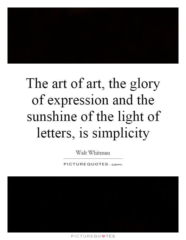 The art of art, the glory of expression and the sunshine of the light of letters, is simplicity Picture Quote #1