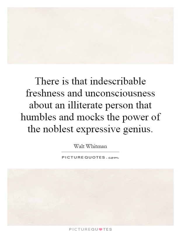 There is that indescribable freshness and unconsciousness about an illiterate person that humbles and mocks the power of the noblest expressive genius Picture Quote #1