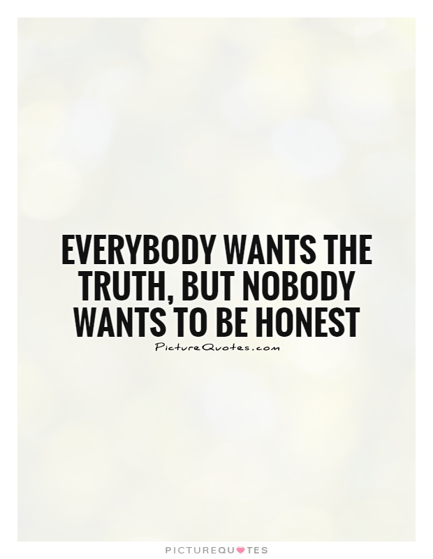 Everybody wants the truth, but nobody wants to be honest Picture Quote #1