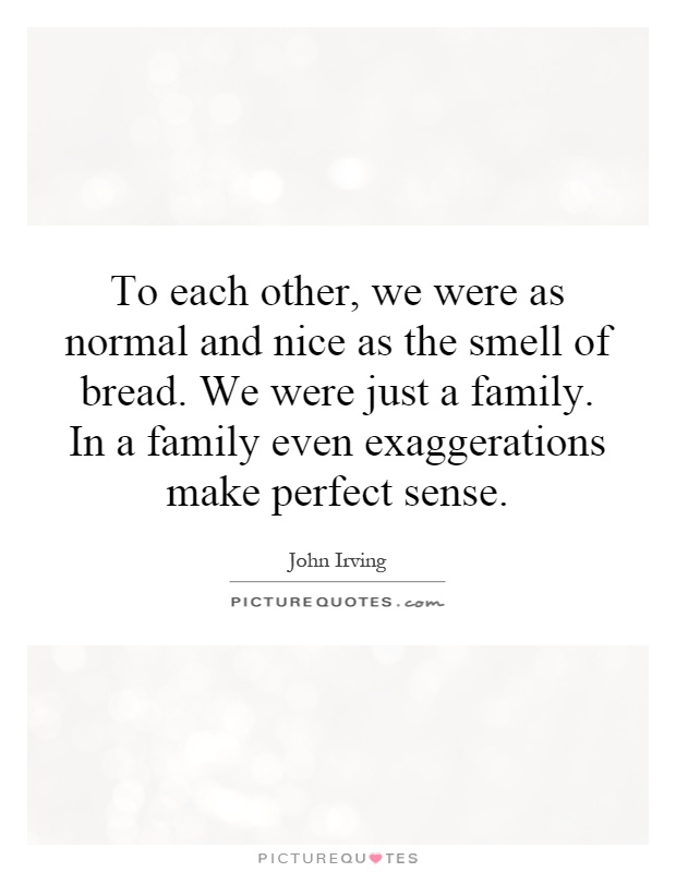 To each other, we were as normal and nice as the smell of bread. We were just a family. In a family even exaggerations make perfect sense Picture Quote #1