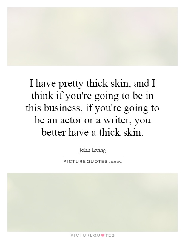 I have pretty thick skin, and I think if you're going to be in this business, if you're going to be an actor or a writer, you better have a thick skin Picture Quote #1