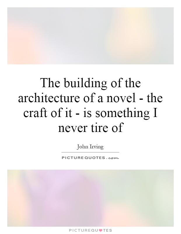 The building of the architecture of a novel - the craft of it - is something I never tire of Picture Quote #1