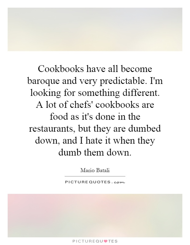 Cookbooks have all become baroque and very predictable. I'm looking for something different. A lot of chefs' cookbooks are food as it's done in the restaurants, but they are dumbed down, and I hate it when they dumb them down Picture Quote #1