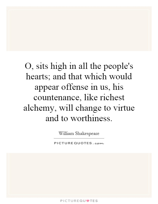 O, sits high in all the people's hearts; and that which would appear offense in us, his countenance, like richest alchemy, will change to virtue and to worthiness Picture Quote #1
