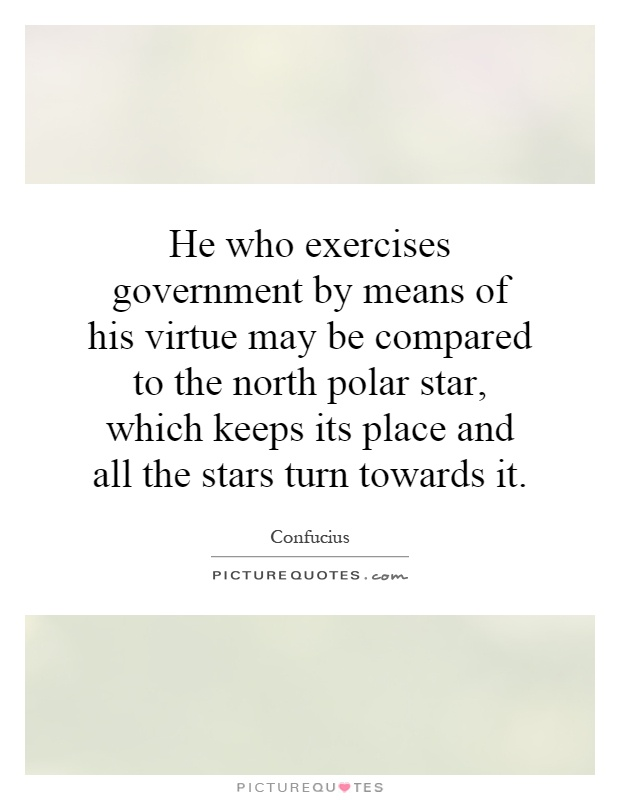 He who exercises government by means of his virtue may be compared to the north polar star, which keeps its place and all the stars turn towards it Picture Quote #1