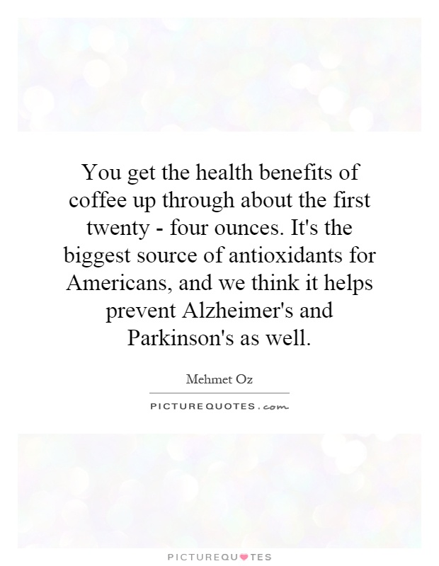 You get the health benefits of coffee up through about the first twenty - four ounces. It's the biggest source of antioxidants for Americans, and we think it helps prevent Alzheimer's and Parkinson's as well Picture Quote #1