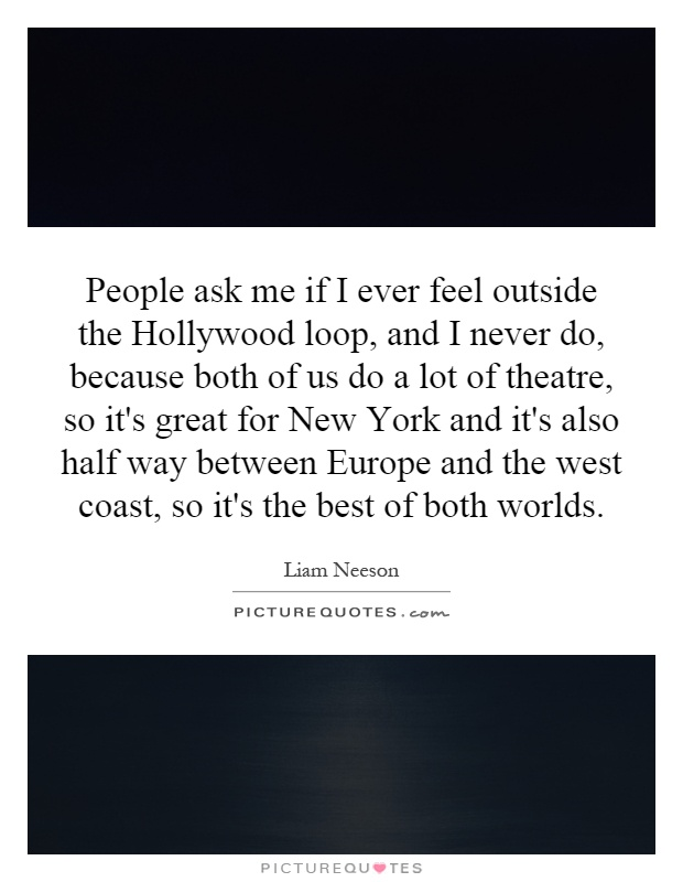 People ask me if I ever feel outside the Hollywood loop, and I never do, because both of us do a lot of theatre, so it's great for New York and it's also half way between Europe and the west coast, so it's the best of both worlds Picture Quote #1