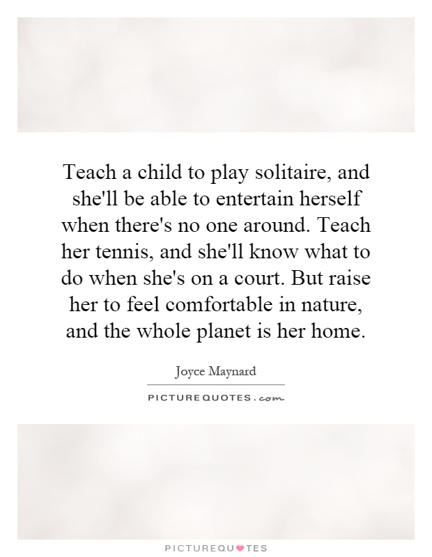 Teach a child to play solitaire, and she'll be able to entertain herself when there's no one around. Teach her tennis, and she'll know what to do when she's on a court. But raise her to feel comfortable in nature, and the whole planet is her home Picture Quote #1