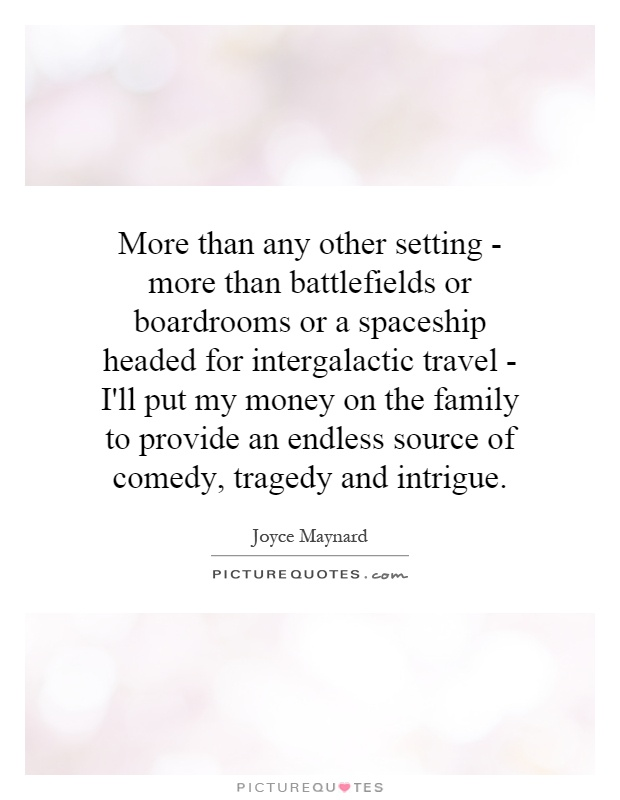 More than any other setting - more than battlefields or boardrooms or a spaceship headed for intergalactic travel - I'll put my money on the family to provide an endless source of comedy, tragedy and intrigue Picture Quote #1