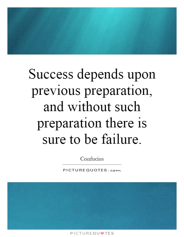 Success depends upon previous preparation, and without such preparation there is sure to be failure Picture Quote #1