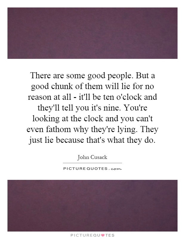 There are some good people. But a good chunk of them will lie for no reason at all - it'll be ten o'clock and they'll tell you it's nine. You're looking at the clock and you can't even fathom why they're lying. They just lie because that's what they do Picture Quote #1