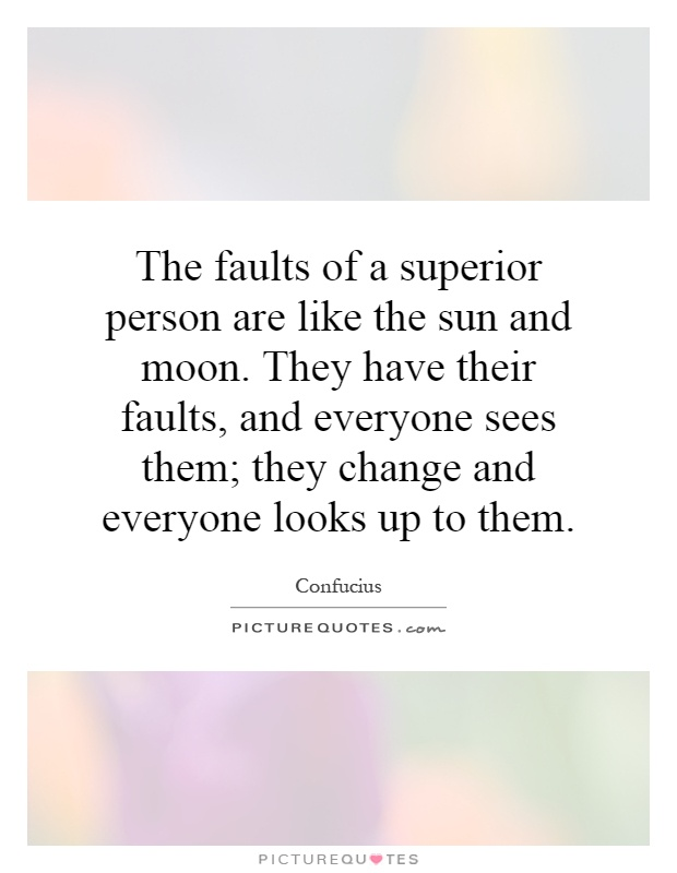 The faults of a superior person are like the sun and moon. They have their faults, and everyone sees them; they change and everyone looks up to them Picture Quote #1