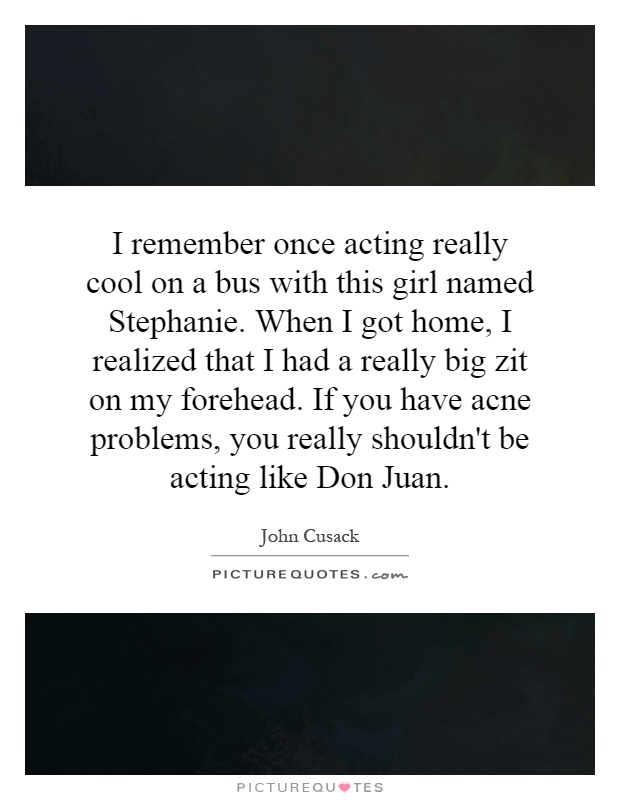 I remember once acting really cool on a bus with this girl named Stephanie. When I got home, I realized that I had a really big zit on my forehead. If you have acne problems, you really shouldn't be acting like Don Juan Picture Quote #1