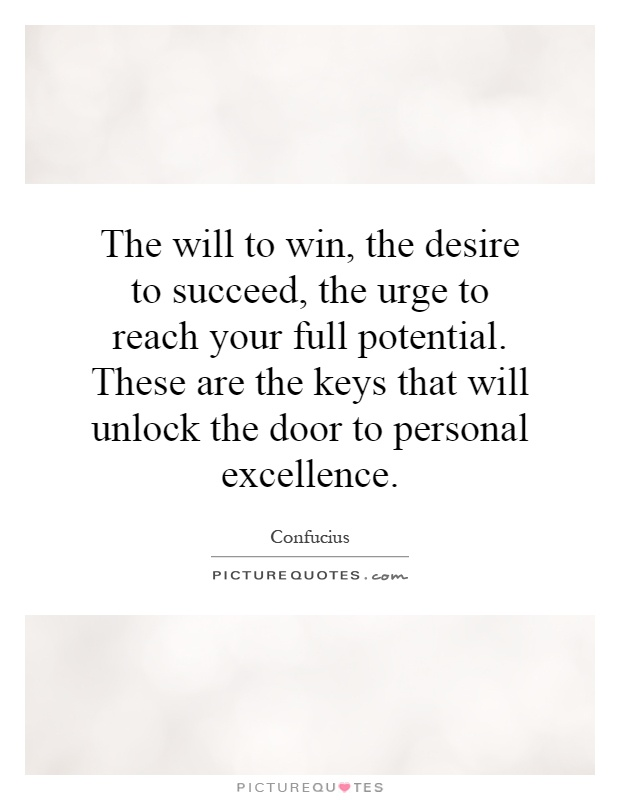 The will to win, the desire to succeed, the urge to reach your full potential. These are the keys that will unlock the door to personal excellence Picture Quote #1