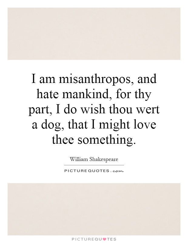 I am misanthropos, and hate mankind, for thy part, I do wish thou wert a dog, that I might love thee something Picture Quote #1