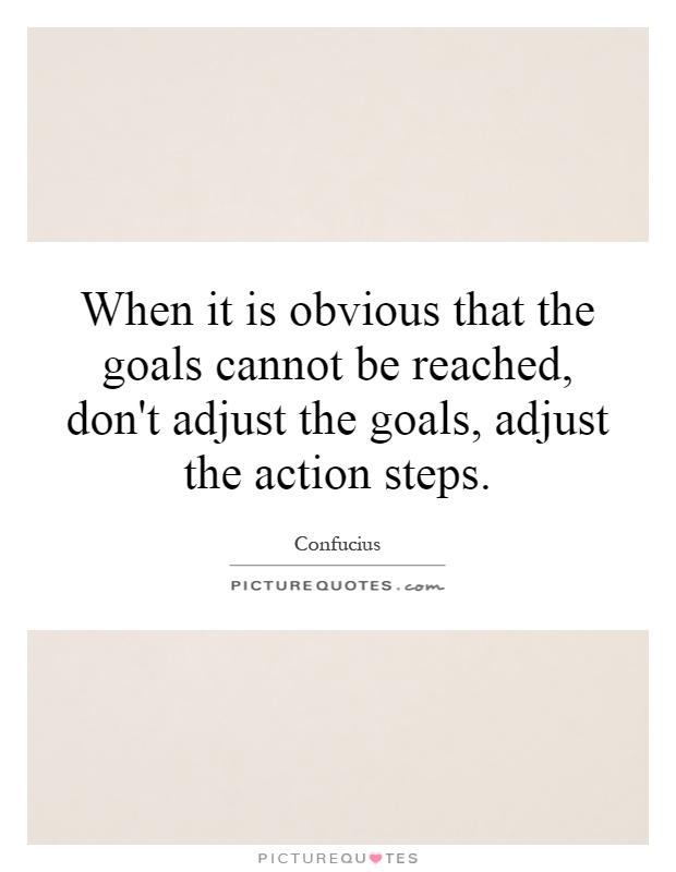 When it is obvious that the goals cannot be reached, don't adjust the goals, adjust the action steps Picture Quote #1