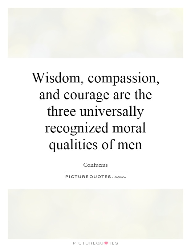 Wisdom, compassion, and courage are the three universally recognized moral qualities of men Picture Quote #1