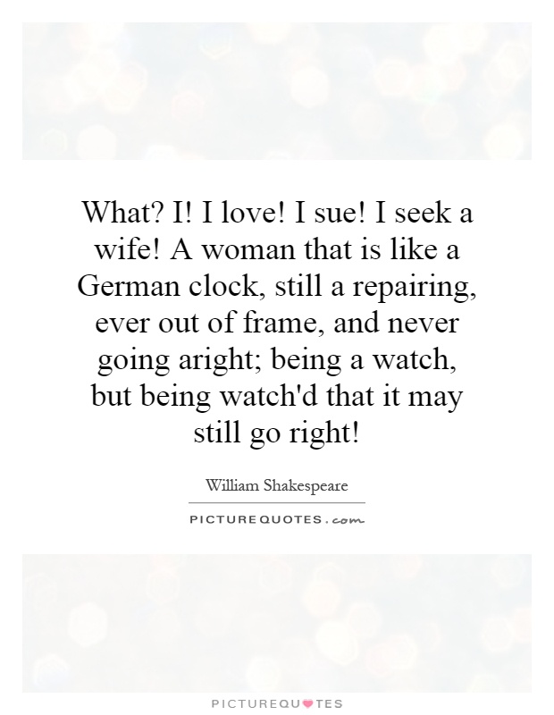 What? I! I love! I sue! I seek a wife! A woman that is like a German clock, still a repairing, ever out of frame, and never going aright; being a watch, but being watch'd that it may still go right! Picture Quote #1