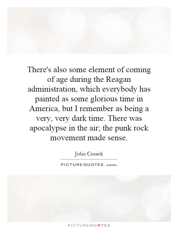 There's also some element of coming of age during the Reagan administration, which everybody has painted as some glorious time in America, but I remember as being a very, very dark time. There was apocalypse in the air; the punk rock movement made sense Picture Quote #1