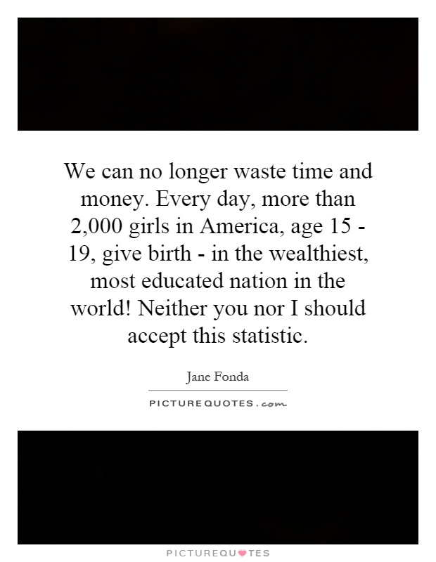 We can no longer waste time and money. Every day, more than 2,000 girls in America, age 15 - 19, give birth - in the wealthiest, most educated nation in the world! Neither you nor I should accept this statistic Picture Quote #1
