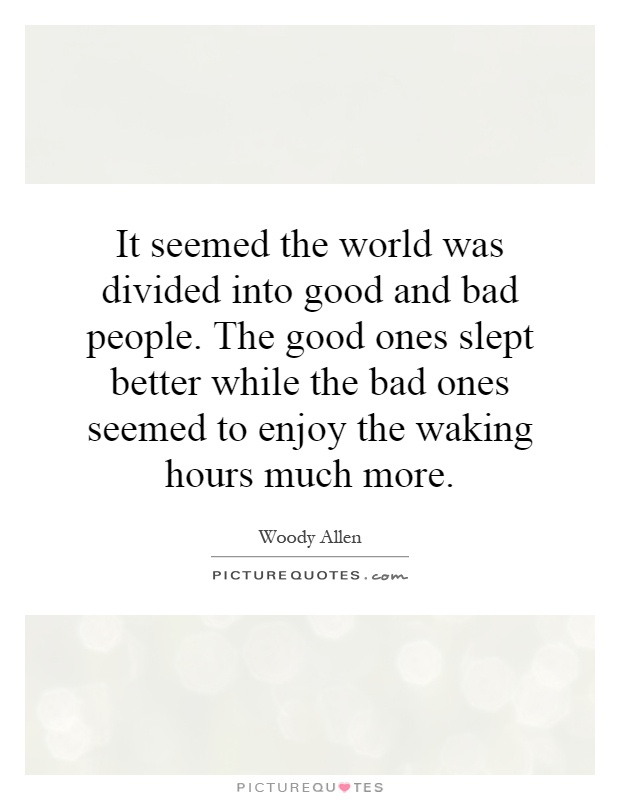 It seemed the world was divided into good and bad people. The good ones slept better while the bad ones seemed to enjoy the waking hours much more Picture Quote #1