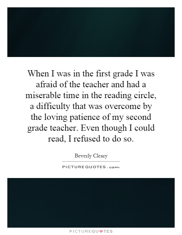 When I was in the first grade I was afraid of the teacher and had a miserable time in the reading circle, a difficulty that was overcome by the loving patience of my second grade teacher. Even though I could read, I refused to do so Picture Quote #1