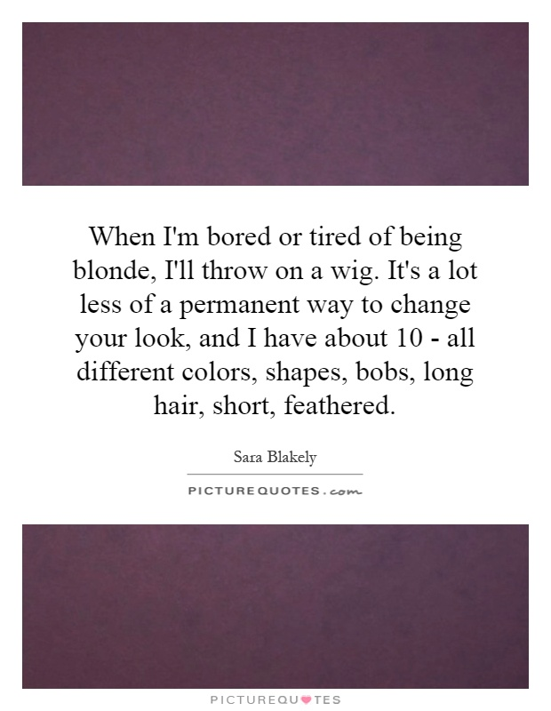 When I'm bored or tired of being blonde, I'll throw on a wig. It's a lot less of a permanent way to change your look, and I have about 10 - all different colors, shapes, bobs, long hair, short, feathered Picture Quote #1