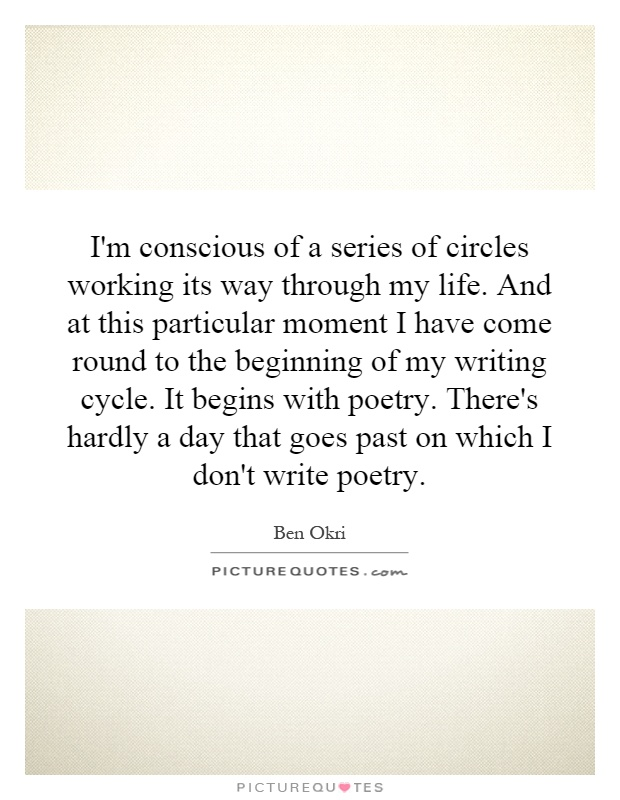 I'm conscious of a series of circles working its way through my life. And at this particular moment I have come round to the beginning of my writing cycle. It begins with poetry. There's hardly a day that goes past on which I don't write poetry Picture Quote #1