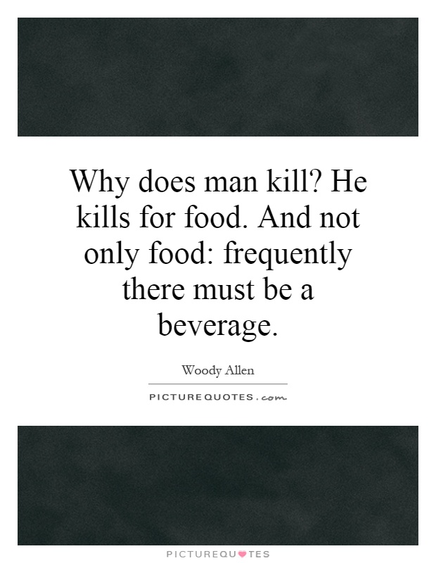 Why does man kill? He kills for food. And not only food: frequently there must be a beverage Picture Quote #1