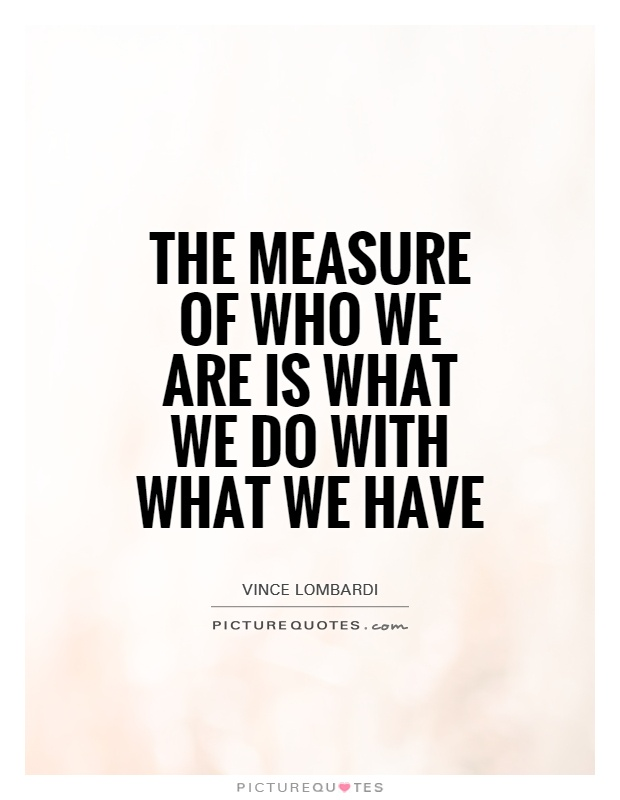 The measure of who we are is what we do with what we have Picture Quote #1