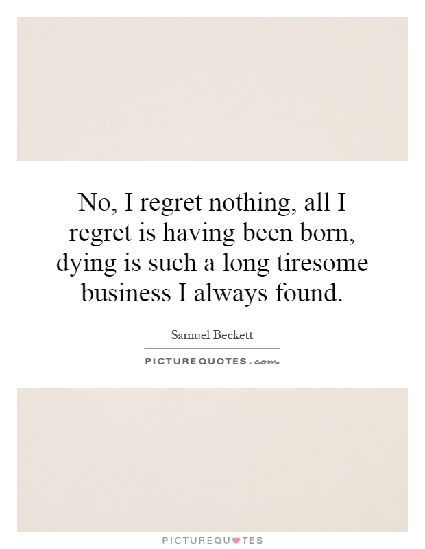 No, I regret nothing, all I regret is having been born, dying is such a long tiresome business I always found Picture Quote #1