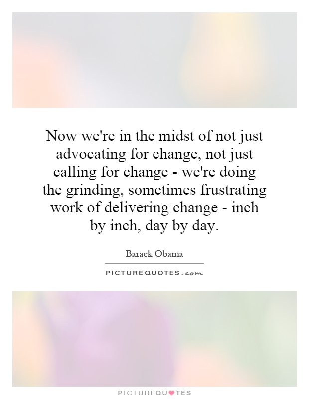 Now we're in the midst of not just advocating for change, not just calling for change - we're doing the grinding, sometimes frustrating work of delivering change - inch by inch, day by day Picture Quote #1