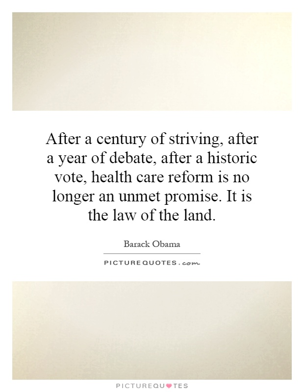 After a century of striving, after a year of debate, after a historic vote, health care reform is no longer an unmet promise. It is the law of the land Picture Quote #1