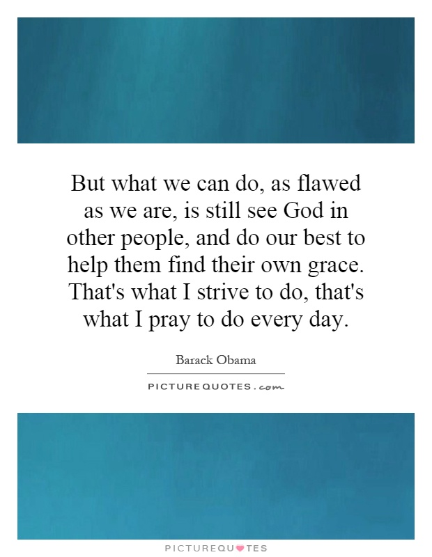 But what we can do, as flawed as we are, is still see God in other people, and do our best to help them find their own grace. That's what I strive to do, that's what I pray to do every day Picture Quote #1