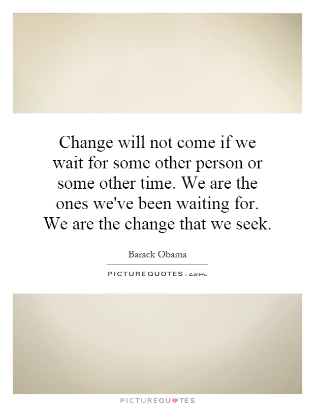 Change will not come if we wait for some other person or some other time. We are the ones we've been waiting for. We are the change that we seek Picture Quote #1