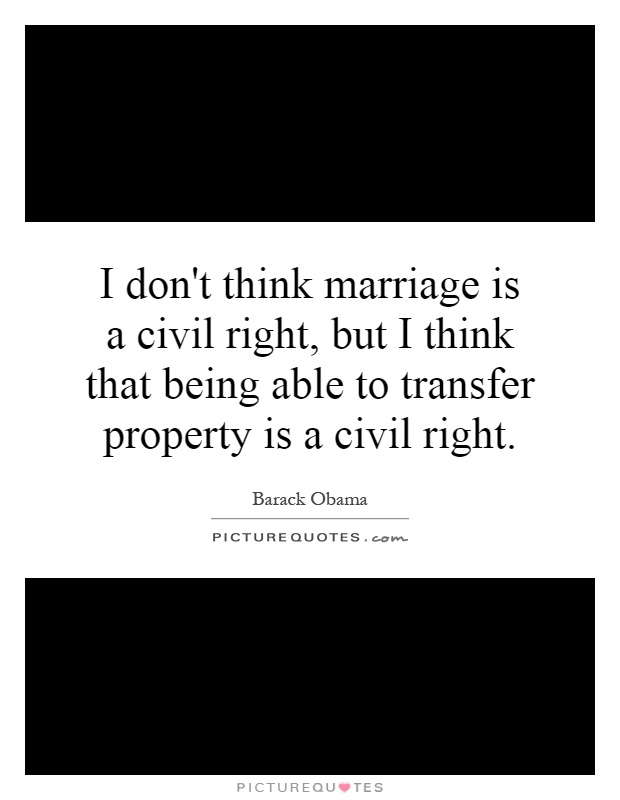 I don't think marriage is a civil right, but I think that being able to transfer property is a civil right Picture Quote #1